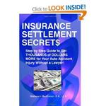 Insurance Settlement Secrets:  A Step by Step Guide to Get Thousands of Dollars More for Your auto Accident Injury Without a Lawyer!