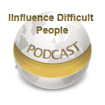 Influence Difficult People - Podcast