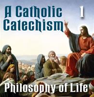 A Catholic Catechism Part 01: Philosophy of Life