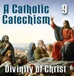 A Catholic Catechism Part 09: Divinity of Christ