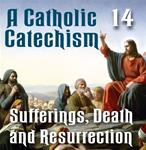 A Catholic Catechism Part 14: Sufferings, Death, Resurrection