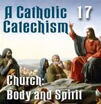 A Catholic Catechism Part 17: Church: Body and Spirit