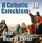 A Catholic Catechism Part 18: Peter: Vicar of Christ