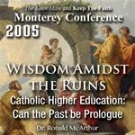 Wisdom Amidst The Ruins 2: Catholic Higher Education: Can the Past be Prologue / Monterey Conference 2005