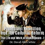Protestant Rebellion and the Catholic Reform, Part 2 - William Shakespeare - His Life and Work - I