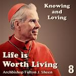 Life Is Worth Living: Part 08 - Knowing And Loving