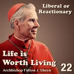 Life Is Worth Living: Part 22 - Liberal or Reactionary
