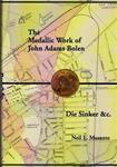 MUSANTE, Neil E. The Medallic Work of John Adams Bolen Die Sinker &c.