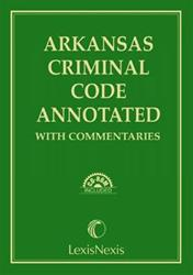 Arkansas Criminal Code Annotated with Commentaries