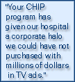"""Your CHIP program has given our hospital a corporate halo we could have not purchased with millions of dollars in TV ads."""