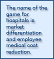 The name of the game for hospitals is market differentiation and employee medical cost reduction.