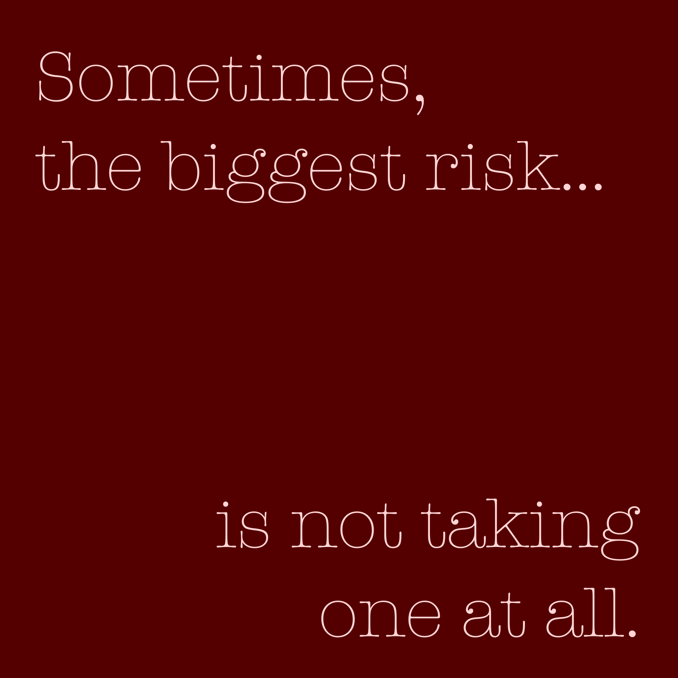sometimes the biggest risk